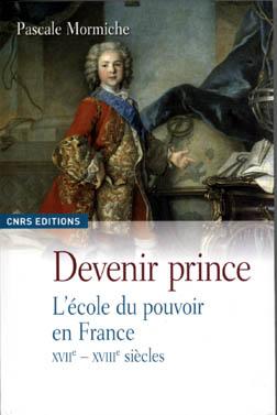 """Pascale Mormiche, """"Devenir Prince. L'école du pouvoir en France XVIIe-XVIIIe siècle"""". CNRS Editions, 2009."""
